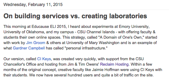 "A paragraph of a blog post that reads: This morning at EDUCAUSE ELI 2015, I heard about experiments at Emory University, University of Oklahoma, and my campus -- CSU Channel Islands -- with offering faculty and students their own online spaces. This strategy, called ""A Domain of One's Own,"" started with work by Jim Groom and others at University of Mary Washington and is an example of what Gardner Campbell has called ""personal infrastructure."""